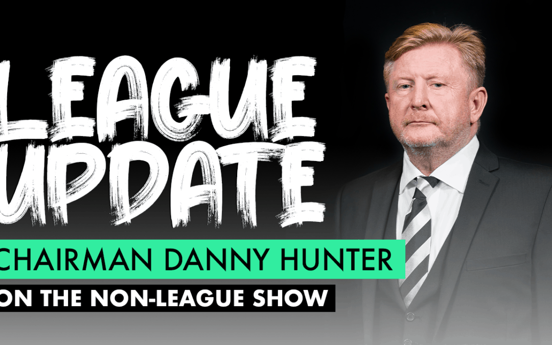 THE NON-LEAGUE SHOW – CHAIRMAN DANNY HUNTER SPEAKS WITH OLLIE BAYLISS